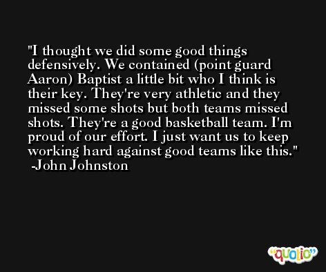 I thought we did some good things defensively. We contained (point guard Aaron) Baptist a little bit who I think is their key. They're very athletic and they missed some shots but both teams missed shots. They're a good basketball team. I'm proud of our effort. I just want us to keep working hard against good teams like this. -John Johnston