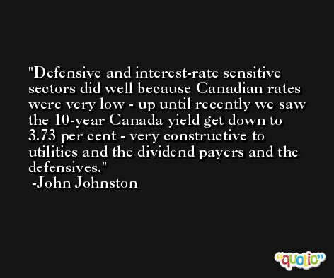 Defensive and interest-rate sensitive sectors did well because Canadian rates were very low - up until recently we saw the 10-year Canada yield get down to 3.73 per cent - very constructive to utilities and the dividend payers and the defensives. -John Johnston