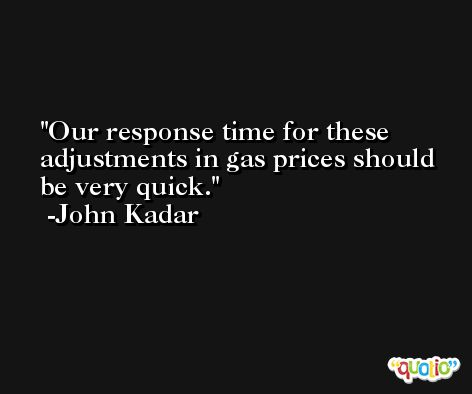 Our response time for these adjustments in gas prices should be very quick. -John Kadar