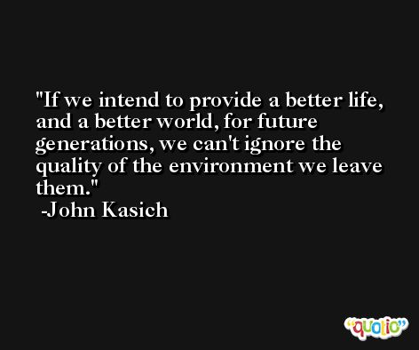 If we intend to provide a better life, and a better world, for future generations, we can't ignore the quality of the environment we leave them. -John Kasich