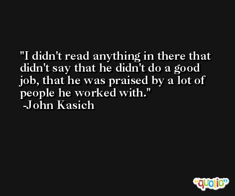 I didn't read anything in there that didn't say that he didn't do a good job, that he was praised by a lot of people he worked with. -John Kasich