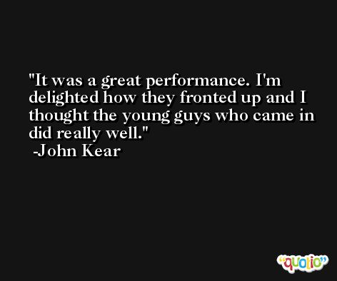 It was a great performance. I'm delighted how they fronted up and I thought the young guys who came in did really well. -John Kear