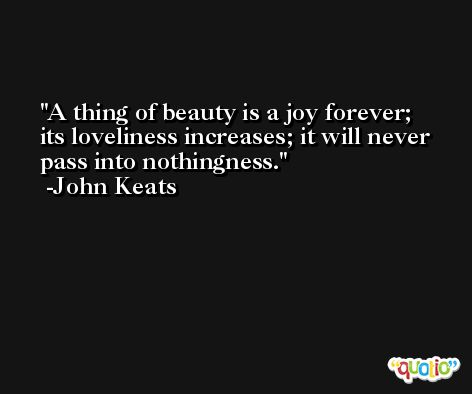 A thing of beauty is a joy forever; its loveliness increases; it will never pass into nothingness. -John Keats