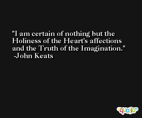 I am certain of nothing but the Holiness of the Heart's affections and the Truth of the Imagination. -John Keats