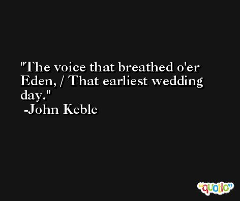 The voice that breathed o'er Eden, / That earliest wedding day. -John Keble