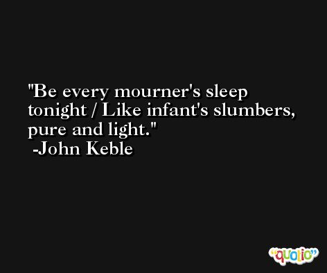 Be every mourner's sleep tonight / Like infant's slumbers, pure and light. -John Keble