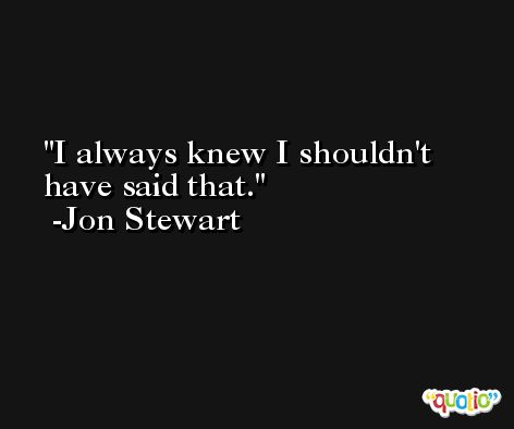 I always knew I shouldn't have said that. -Jon Stewart