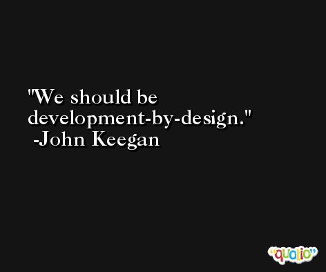 We should be development-by-design. -John Keegan