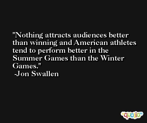 Nothing attracts audiences better than winning and American athletes tend to perform better in the Summer Games than the Winter Games. -Jon Swallen