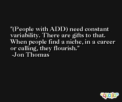 (People with ADD) need constant variability. There are gifts to that. When people find a niche, in a career or calling, they flourish. -Jon Thomas