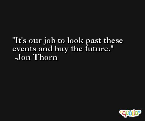 It's our job to look past these events and buy the future. -Jon Thorn