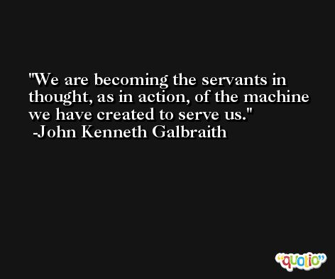 We are becoming the servants in thought, as in action, of the machine we have created to serve us. -John Kenneth Galbraith