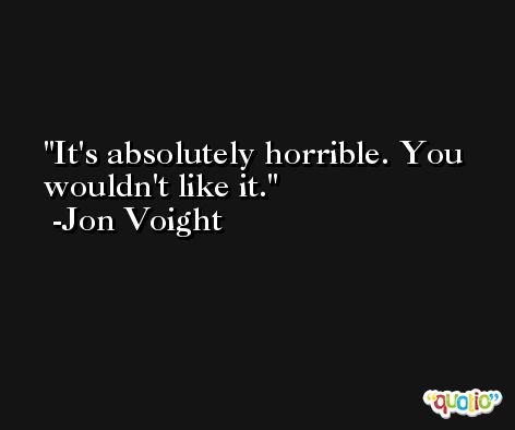 It's absolutely horrible. You wouldn't like it. -Jon Voight