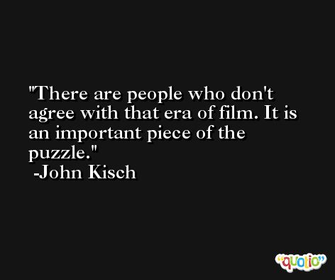 There are people who don't agree with that era of film. It is an important piece of the puzzle. -John Kisch