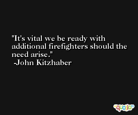 It's vital we be ready with additional firefighters should the need arise. -John Kitzhaber