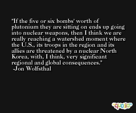 If the five or six bombs' worth of plutonium they are sitting on ends up going into nuclear weapons, then I think we are really reaching a watershed moment where the U.S., its troops in the region and its allies are threatened by a nuclear North Korea, with, I think, very significant regional and global consequences. -Jon Wolfsthal
