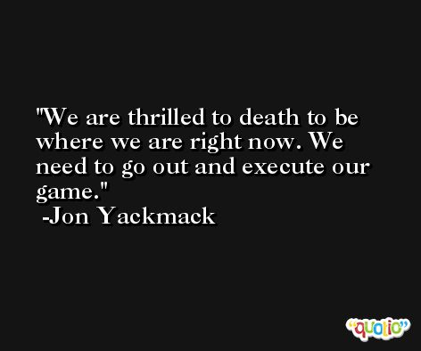 We are thrilled to death to be where we are right now. We need to go out and execute our game. -Jon Yackmack