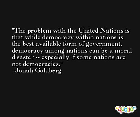 The problem with the United Nations is that while democracy within nations is the best available form of government, democracy among nations can be a moral disaster -- especially if some nations are not democracies. -Jonah Goldberg