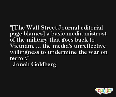 [The Wall Street Journal editorial page blames] a basic media mistrust of the military that goes back to Vietnam. ... the media's unreflective willingness to undermine the war on terror. -Jonah Goldberg
