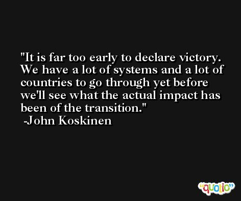 It is far too early to declare victory. We have a lot of systems and a lot of countries to go through yet before we'll see what the actual impact has been of the transition. -John Koskinen