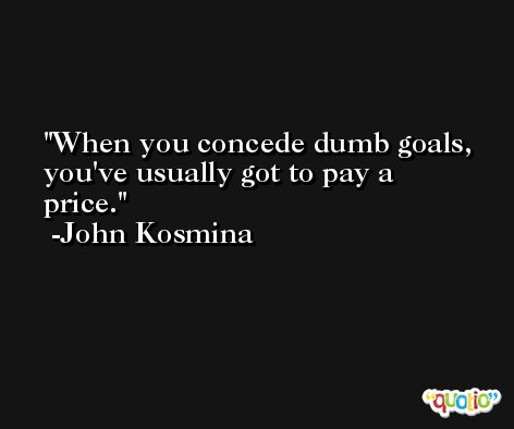 When you concede dumb goals, you've usually got to pay a price. -John Kosmina