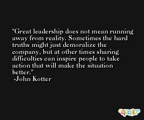 Great leadership does not mean running away from reality. Sometimes the hard truths might just demoralize the company, but at other times sharing difficulties can inspire people to take action that will make the situation better. -John Kotter