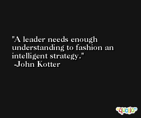 A leader needs enough understanding to fashion an intelligent strategy. -John Kotter