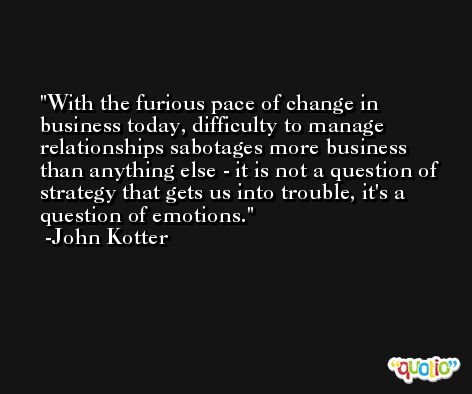 With the furious pace of change in business today, difficulty to manage relationships sabotages more business than anything else - it is not a question of strategy that gets us into trouble, it's a question of emotions. -John Kotter