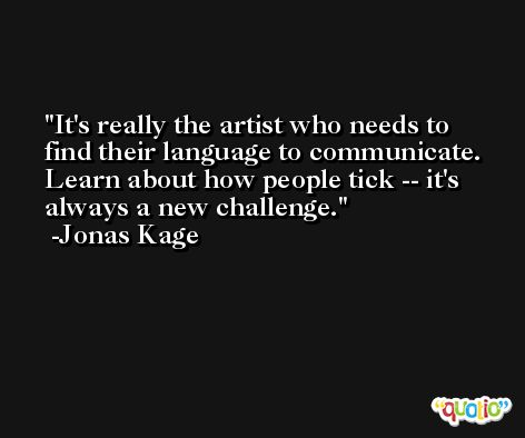 It's really the artist who needs to find their language to communicate. Learn about how people tick -- it's always a new challenge. -Jonas Kage