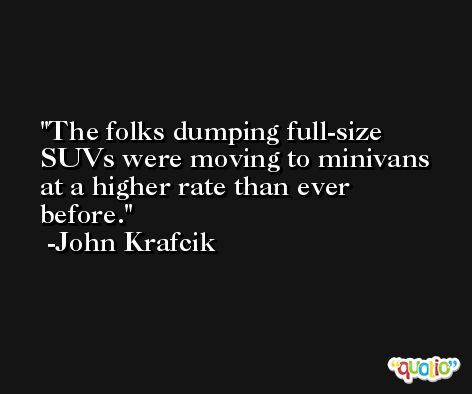 The folks dumping full-size SUVs were moving to minivans at a higher rate than ever before. -John Krafcik
