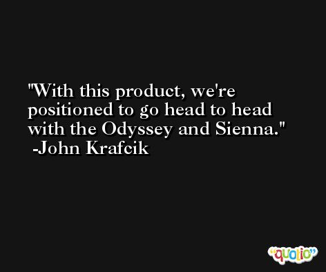 With this product, we're positioned to go head to head with the Odyssey and Sienna. -John Krafcik