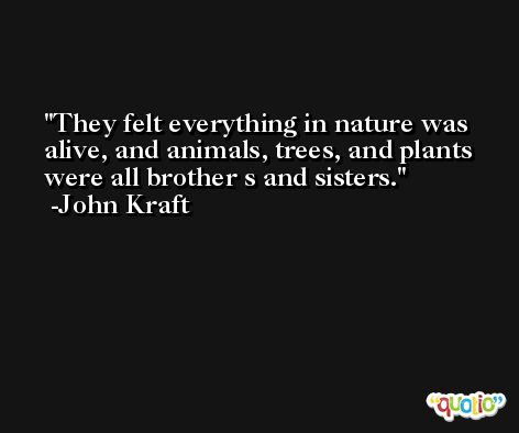 They felt everything in nature was alive, and animals, trees, and plants were all brother s and sisters. -John Kraft