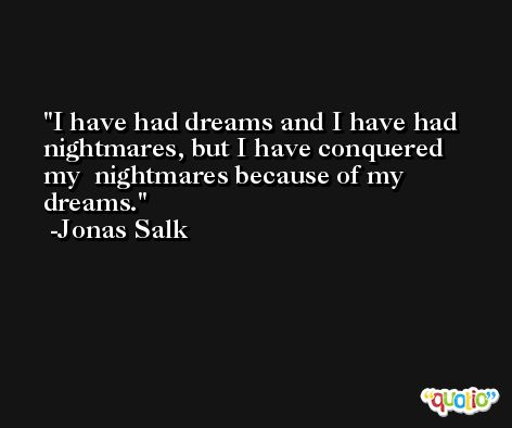I have had dreams and I have had nightmares, but I have conquered my  nightmares because of my dreams. -Jonas Salk