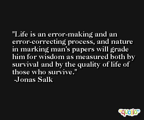 Life is an error-making and an error-correcting process, and nature in marking man's papers will grade him for wisdom as measured both by survival and by the quality of life of those who survive. -Jonas Salk