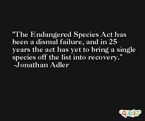 The Endangered Species Act has been a dismal failure, and in 25 years the act has yet to bring a single species off the list into recovery. -Jonathan Adler