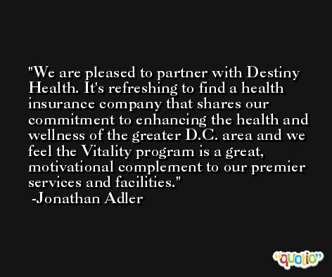 We are pleased to partner with Destiny Health. It's refreshing to find a health insurance company that shares our commitment to enhancing the health and wellness of the greater D.C. area and we feel the Vitality program is a great, motivational complement to our premier services and facilities. -Jonathan Adler