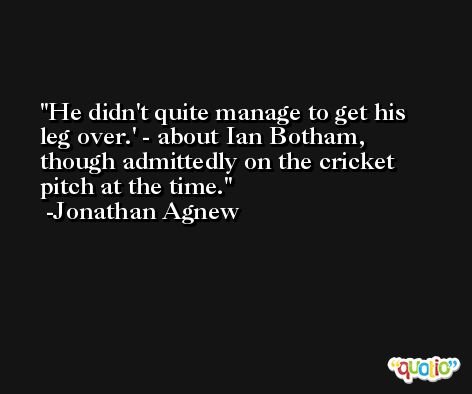 He didn't quite manage to get his leg over.' - about Ian Botham, though admittedly on the cricket pitch at the time. -Jonathan Agnew
