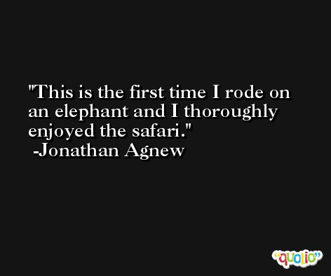 This is the first time I rode on an elephant and I thoroughly enjoyed the safari. -Jonathan Agnew