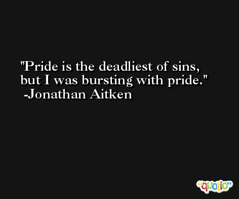 Pride is the deadliest of sins, but I was bursting with pride. -Jonathan Aitken