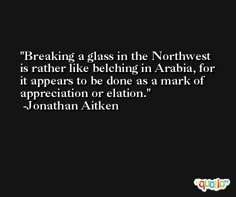 Breaking a glass in the Northwest is rather like belching in Arabia, for it appears to be done as a mark of appreciation or elation. -Jonathan Aitken
