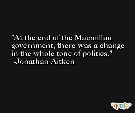 At the end of the Macmillan government, there was a change in the whole tone of politics. -Jonathan Aitken