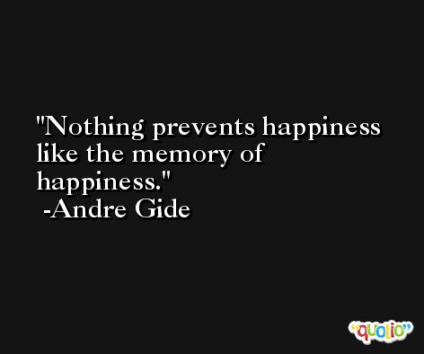 Nothing prevents happiness like the memory of happiness. -Andre Gide