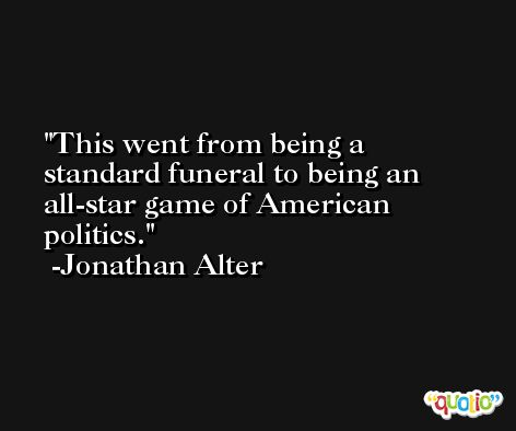 This went from being a standard funeral to being an all-star game of American politics. -Jonathan Alter