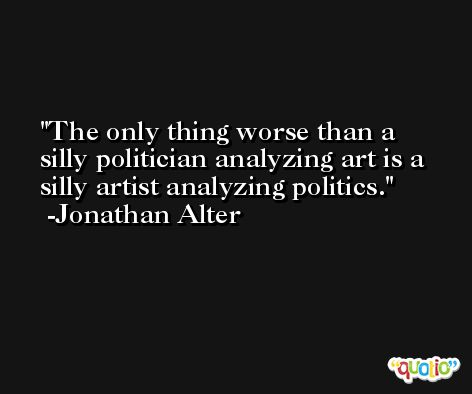 The only thing worse than a silly politician analyzing art is a silly artist analyzing politics. -Jonathan Alter