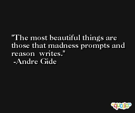 The most beautiful things are those that madness prompts and reason  writes. -Andre Gide