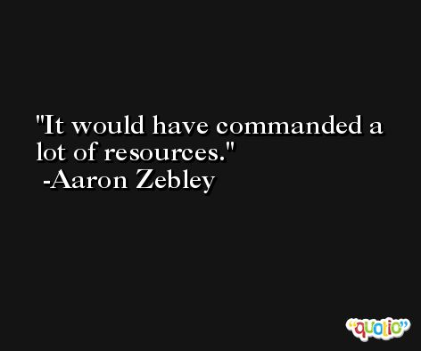 It would have commanded a lot of resources. -Aaron Zebley