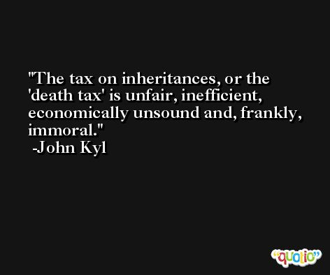 The tax on inheritances, or the 'death tax' is unfair, inefficient, economically unsound and, frankly, immoral. -John Kyl