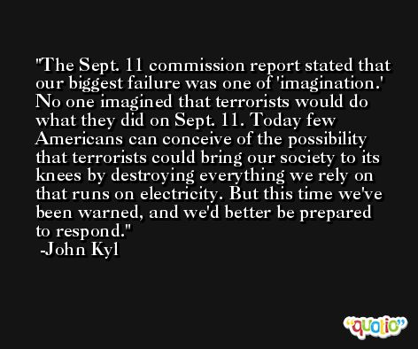The Sept. 11 commission report stated that our biggest failure was one of 'imagination.' No one imagined that terrorists would do what they did on Sept. 11. Today few Americans can conceive of the possibility that terrorists could bring our society to its knees by destroying everything we rely on that runs on electricity. But this time we've been warned, and we'd better be prepared to respond. -John Kyl