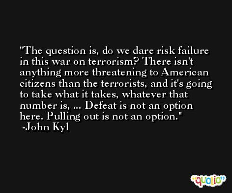 The question is, do we dare risk failure in this war on terrorism? There isn't anything more threatening to American citizens than the terrorists, and it's going to take what it takes, whatever that number is, ... Defeat is not an option here. Pulling out is not an option. -John Kyl