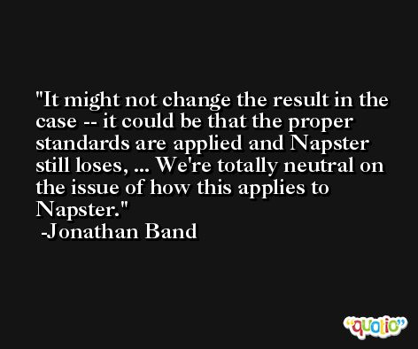 It might not change the result in the case -- it could be that the proper standards are applied and Napster still loses, ... We're totally neutral on the issue of how this applies to Napster. -Jonathan Band